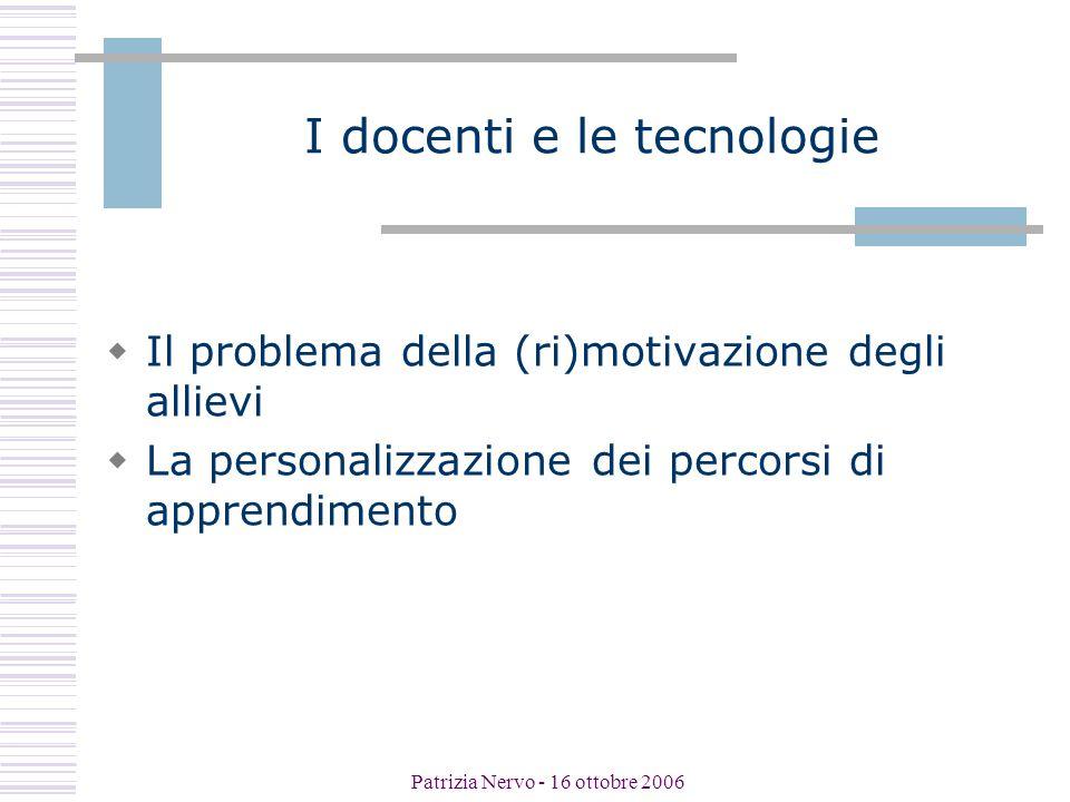 Patrizia Nervo - 16 ottobre 2006 I docenti e le tecnologie  Il problema della (ri)motivazione degli allievi  La personalizzazione dei percorsi di apprendimento