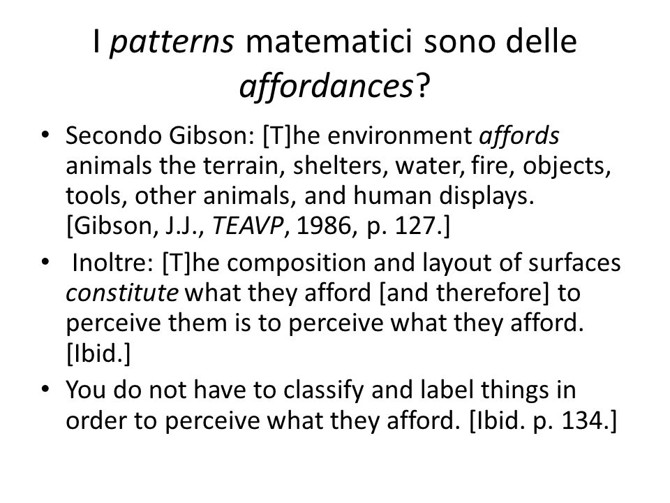 I patterns matematici sono delle affordances? Secondo Gibson: [T]he environment affords animals the terrain, shelters, water, fire, objects, tools, ot
