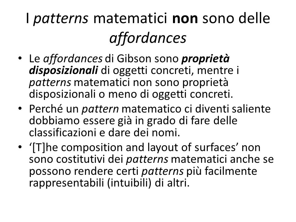 I patterns matematici non sono delle affordances Le affordances di Gibson sono proprietà disposizionali di oggetti concreti, mentre i patterns matemat
