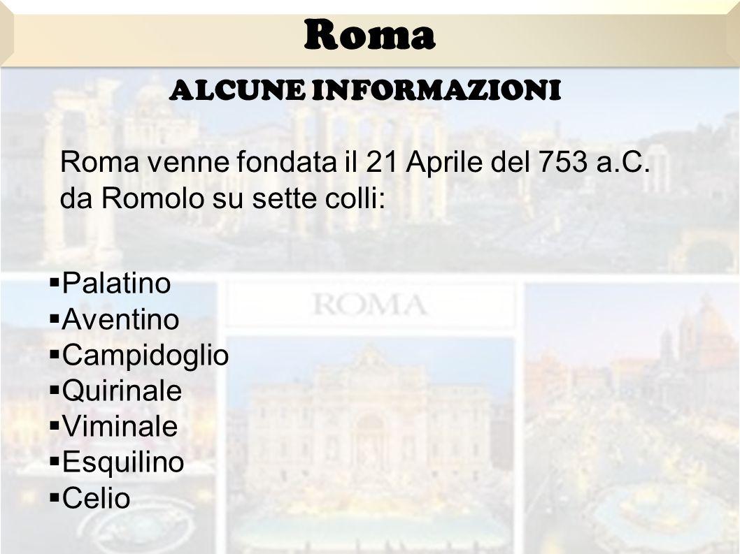  Palatino  Aventino  Campidoglio  Quirinale  Viminale  Esquilino  Celio Roma ALCUNE INFORMAZIONI Roma venne fondata il 21 Aprile del 753 a.C.