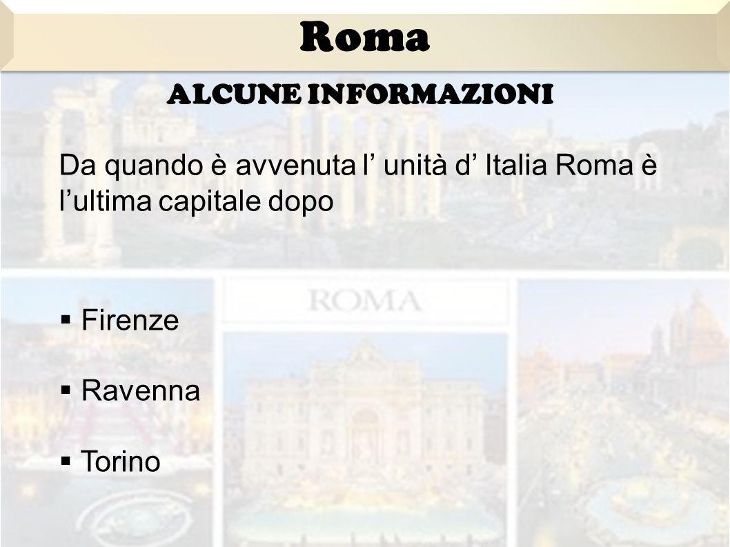 ALCUNE INFORMAZIONI Da quando è avvenuta l' unità d' Italia Roma è l'ultima capitale dopo  Firenze  Ravenna  Torino Roma