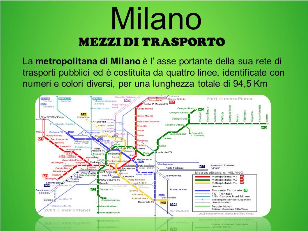 MEZZI DI TRASPORTO Milano La metropolitana di Milano è l' asse portante della sua rete di trasporti pubblici ed è costituita da quattro linee, identificate con numeri e colori diversi, per una lunghezza totale di 94,5 Km