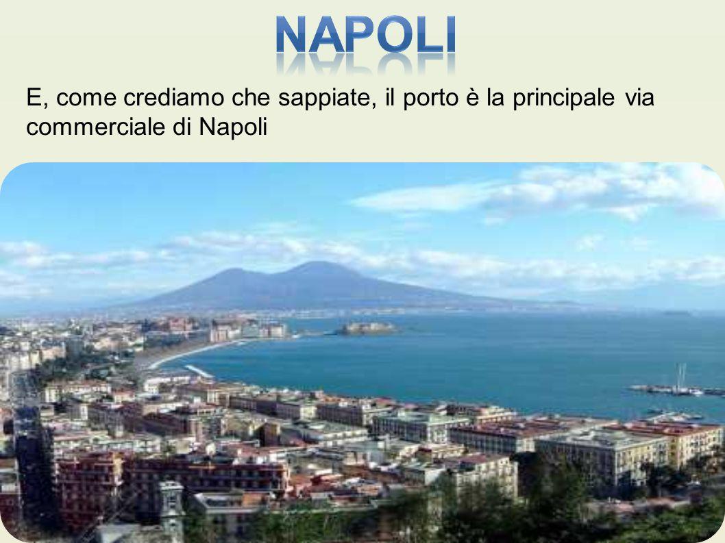 E, come crediamo che sappiate, il porto è la principale via commerciale di Napoli