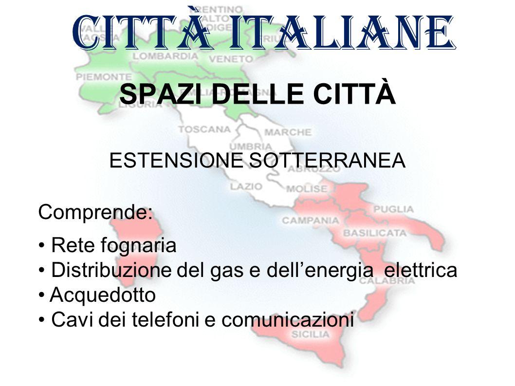 città italiane SPAZI DELLE CITTÀ Comprende: Rete fognaria Distribuzione del gas e dell'energia elettrica Acquedotto Cavi dei telefoni e comunicazioni ESTENSIONE SOTTERRANEA