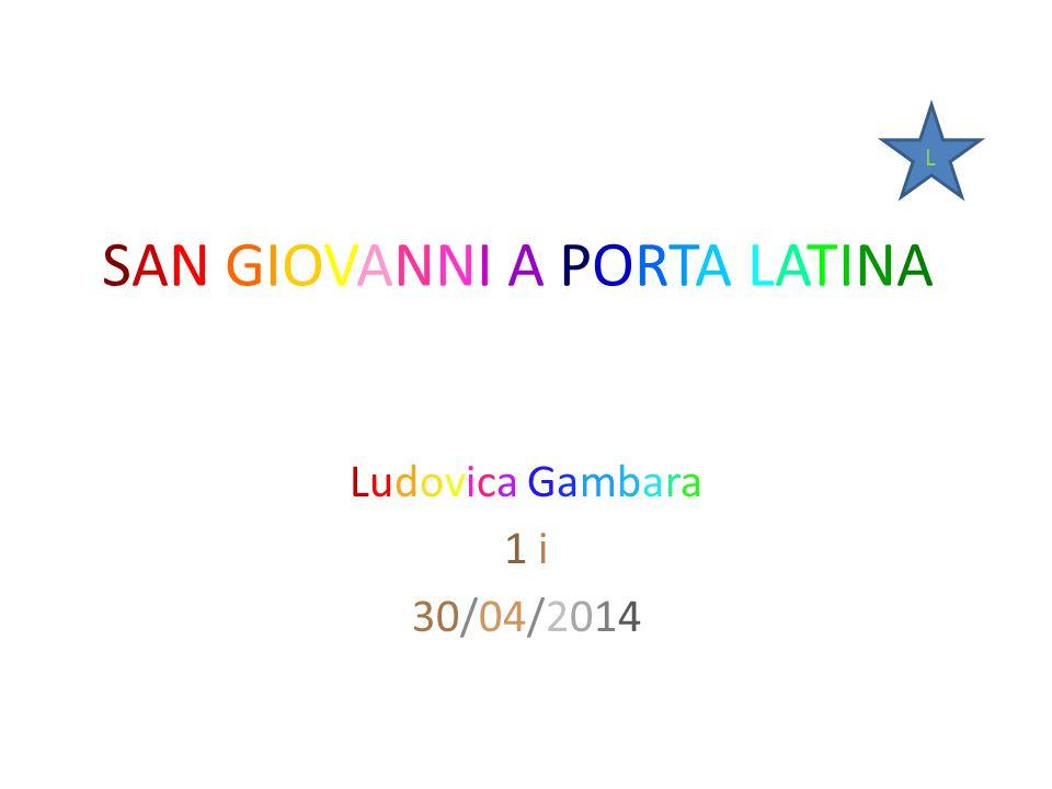 SAN GIOVANNI A PORTA LATINA Ludovica Gambara 1 i 30/04/2014 L