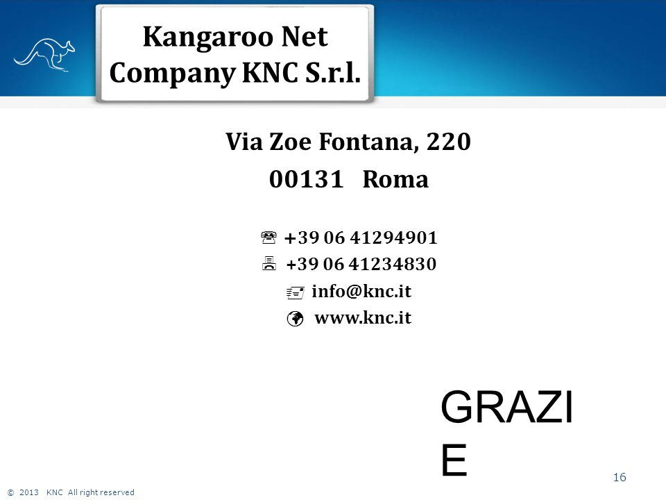 © 2013 KNC All right reserved Kangaroo Net Company KNC S.r.l. 16 Via Zoe Fontana, 220 00131 Roma  + 39 06 41294901  +39 06 41234830  info@knc.it ww