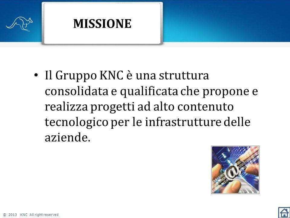 © 2013 KNC All right reserved MISSIONE Il Gruppo KNC è una struttura consolidata e qualificata che propone e realizza progetti ad alto contenuto tecnologico per le infrastrutture delle aziende.