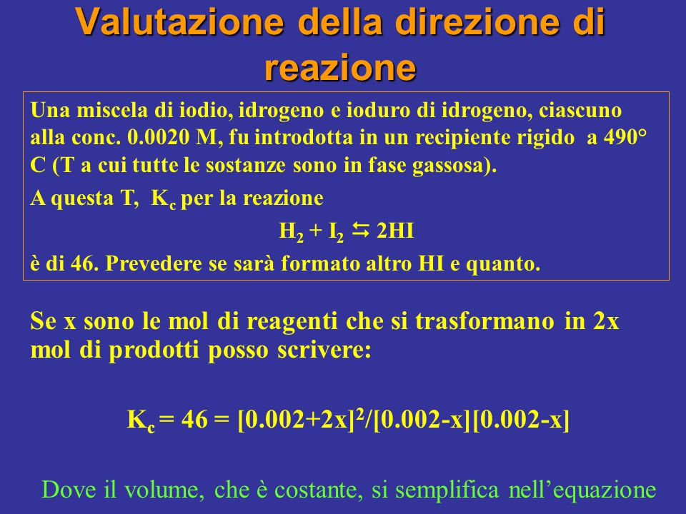 Risolvendo l'equazione di secondo grado troviamo due soluzioni: 1) 0.0030 (non significativa perché > della quantità di reagenti iniziali) 2) 0.0013 (reale) La reazione si sposta quindi verso destra con formazione di HI