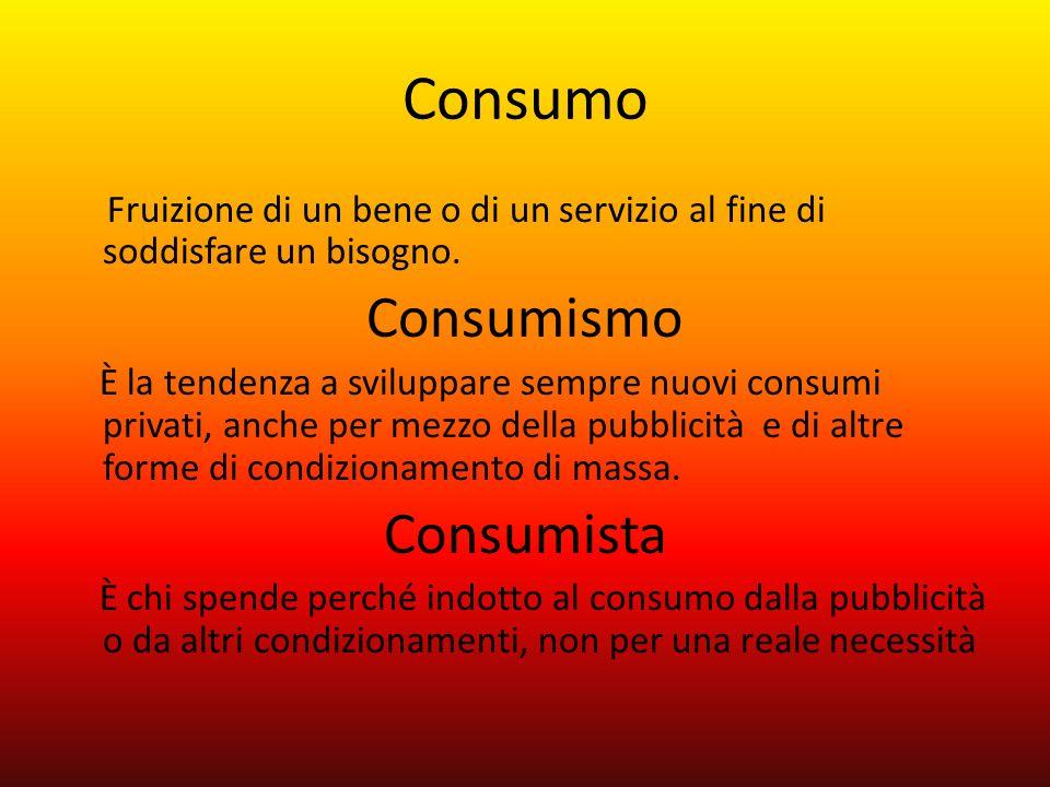 Consumo Fruizione di un bene o di un servizio al fine di soddisfare un bisogno. Consumismo È la tendenza a sviluppare sempre nuovi consumi privati, an