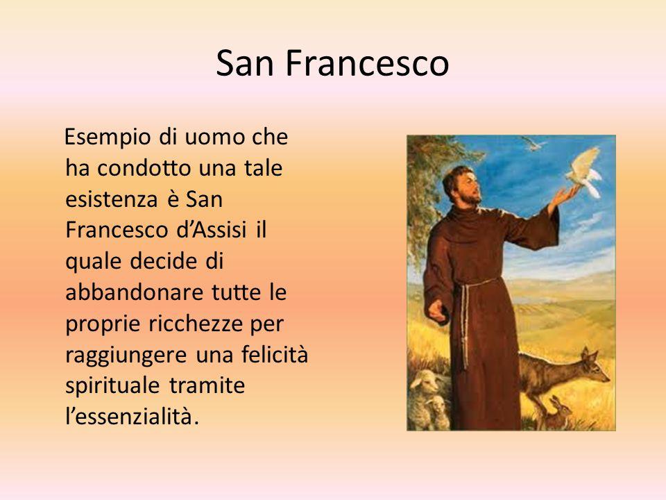 San Francesco Esempio di uomo che ha condotto una tale esistenza è San Francesco d'Assisi il quale decide di abbandonare tutte le proprie ricchezze pe