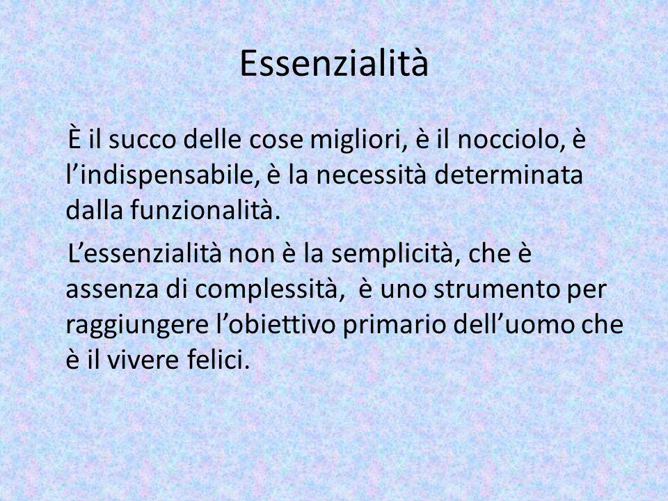 Essenzialità È il succo delle cose migliori, è il nocciolo, è l'indispensabile, è la necessità determinata dalla funzionalità. L'essenzialità non è la
