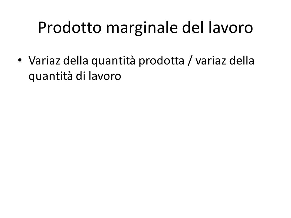 Prodotto marginale del lavoro Variaz della quantità prodotta / variaz della quantità di lavoro