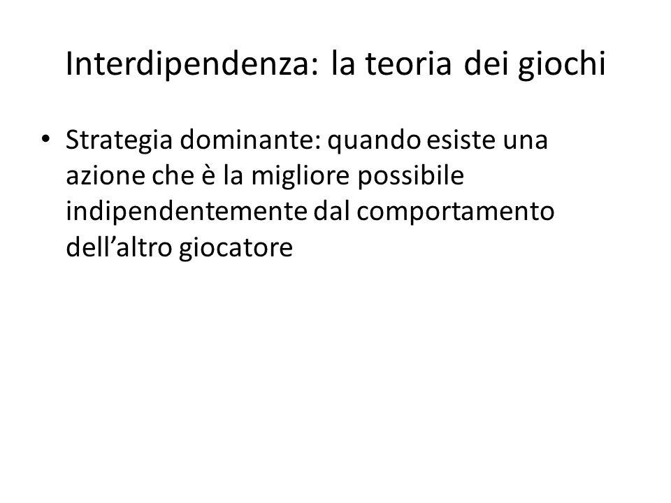 Interdipendenza: la teoria dei giochi Strategia dominante: quando esiste una azione che è la migliore possibile indipendentemente dal comportamento dell'altro giocatore