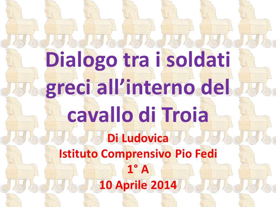 Dialogo tra i soldati greci all'interno del cavallo di Troia Di Ludovica Istituto Comprensivo Pio Fedi 1° A 10 Aprile 2014
