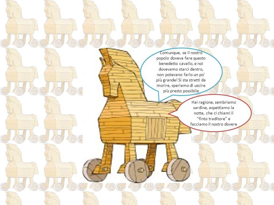 Comunque, se il nostro popolo doveva fare questo benedetto cavallo, e noi dovevamo starci dentro, non potevano farlo un po' più grande! Si sta stretti