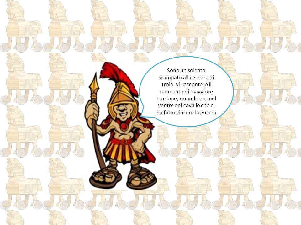 Sono un soldato scampato alla guerra di Troia. Vi racconterò il momento di maggiore tensione, quando ero nel ventre del cavallo che ci ha fatto vincer
