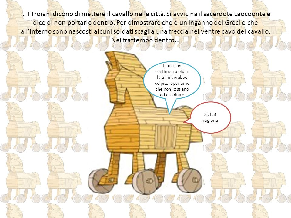… I Troiani dicono di mettere il cavallo nella città. Si avvicina il sacerdote Laocoonte e dice di non portarlo dentro. Per dimostrare che è un ingann