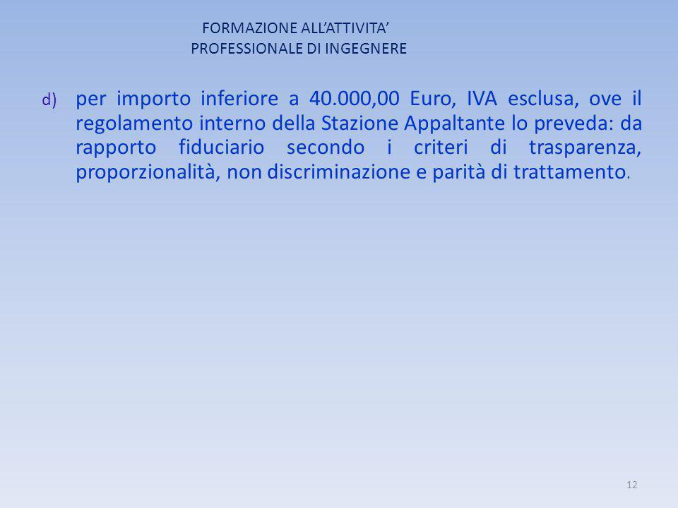 FORMAZIONE ALL'ATTIVITA' PROFESSIONALE DI INGEGNERE d) per importo inferiore a 40.000,00 Euro, IVA esclusa, ove il regolamento interno della Stazione