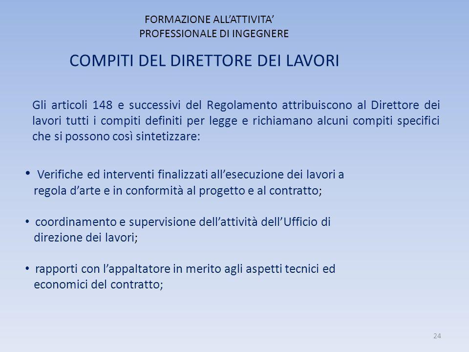 FORMAZIONE ALL'ATTIVITA' PROFESSIONALE DI INGEGNERE COMPITI DEL DIRETTORE DEI LAVORI Gli articoli 148 e successivi del Regolamento attribuiscono al Di
