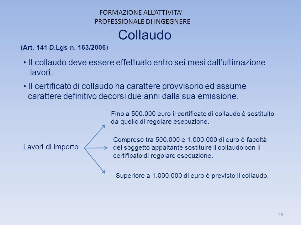 FORMAZIONE ALL'ATTIVITA' PROFESSIONALE DI INGEGNERE Collaudo (Art. 141 D.Lgs n. 163/2006) Il collaudo deve essere effettuato entro sei mesi dall'ultim