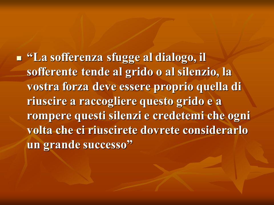 """""""La sofferenza sfugge al dialogo, il sofferente tende al grido o al silenzio, la vostra forza deve essere proprio quella di riuscire a raccogliere que"""