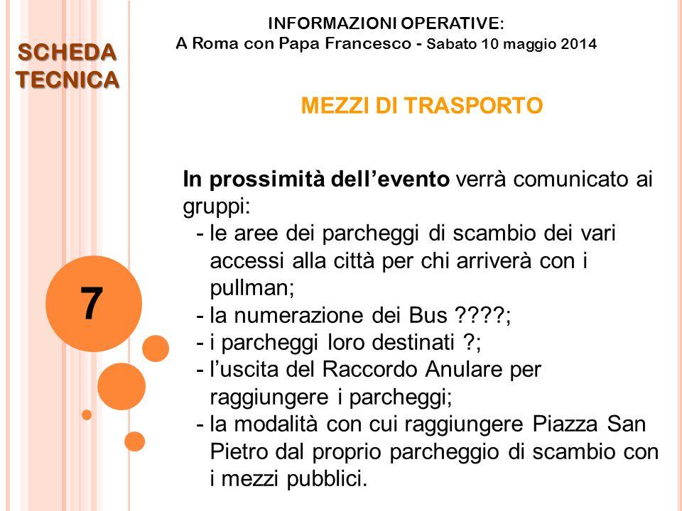 INFORMAZIONI OPERATIVE: A Roma con Papa Francesco - Sabato 10 maggio 2014 MEZZI DI TRASPORTO In prossimità dell'evento verrà comunicato ai gruppi: - le aree dei parcheggi di scambio dei vari accessi alla città per chi arriverà con i pullman; - la numerazione dei Bus ; -i parcheggi loro destinati ; - l'uscita del Raccordo Anulare per raggiungere i parcheggi; - la modalità con cui raggiungere Piazza San Pietro dal proprio parcheggio di scambio con i mezzi pubblici.