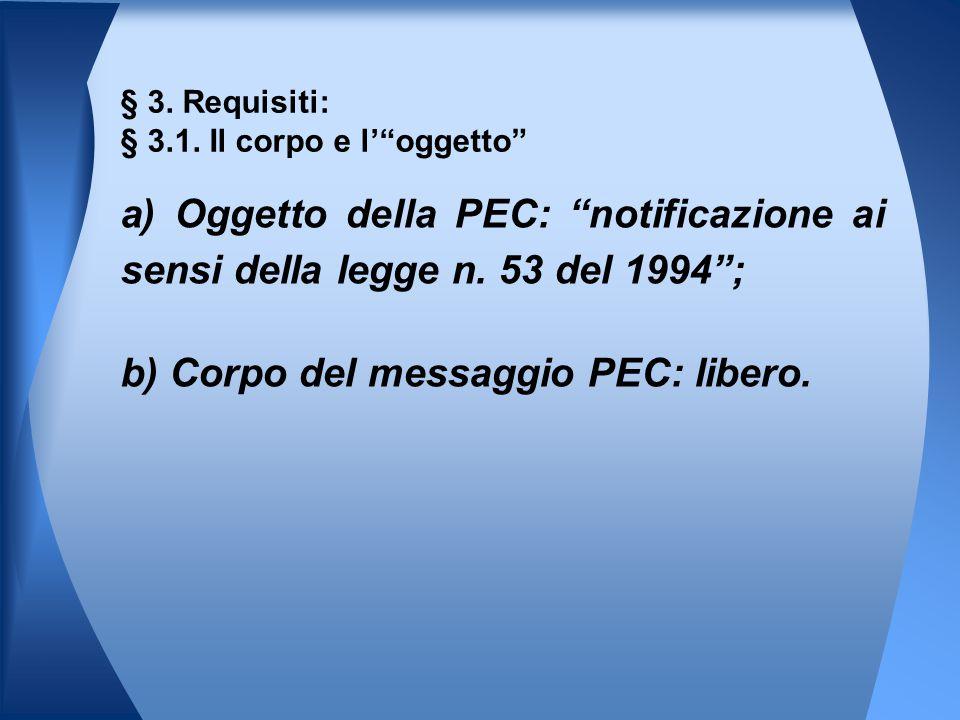 """a) Oggetto della PEC: """"notificazione ai sensi della legge n. 53 del 1994""""; b) Corpo del messaggio PEC: libero. § 3. Requisiti: § 3.1. Il corpo e l'""""og"""