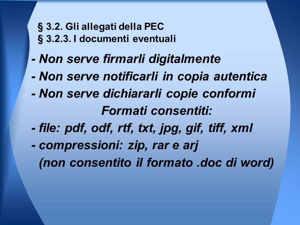 - Non serve firmarli digitalmente - Non serve notificarli in copia autentica - Non serve dichiararli copie conformi Formati consentiti: - file: pdf, odf, rtf, txt, jpg, gif, tiff, xml - compressioni: zip, rar e arj (non consentito il formato.doc di word) § 3.2.