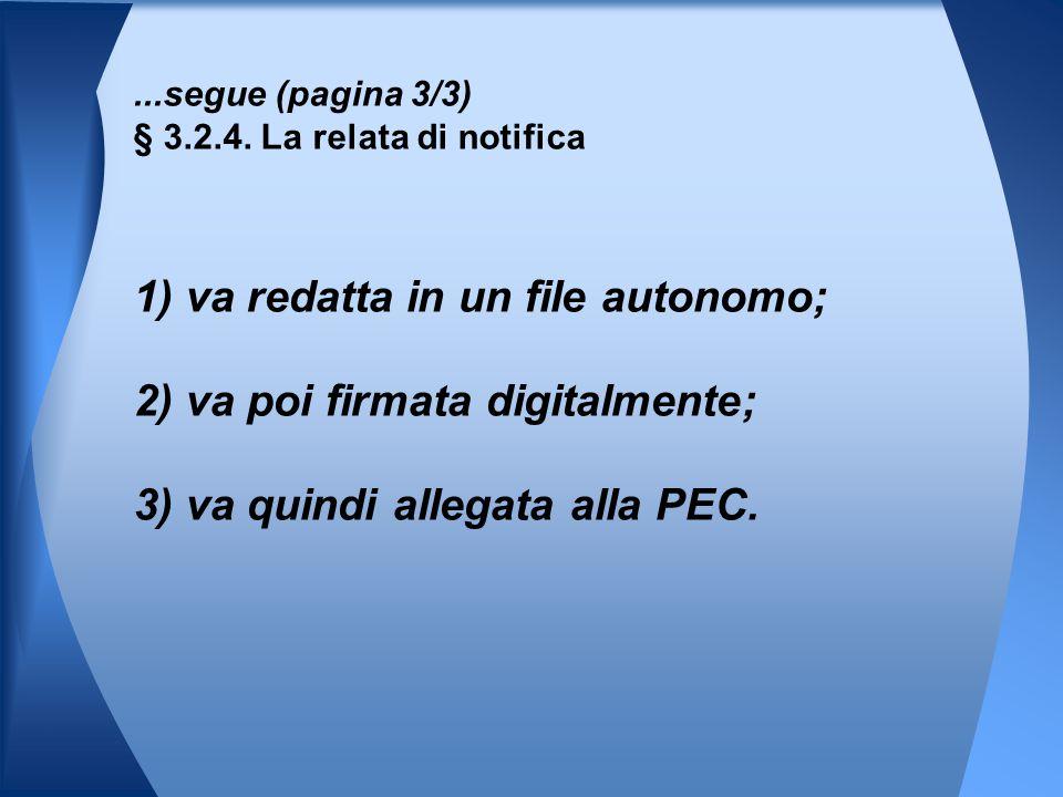 1) va redatta in un file autonomo; 2) va poi firmata digitalmente; 3) va quindi allegata alla PEC....segue (pagina 3/3) § 3.2.4. La relata di notifica