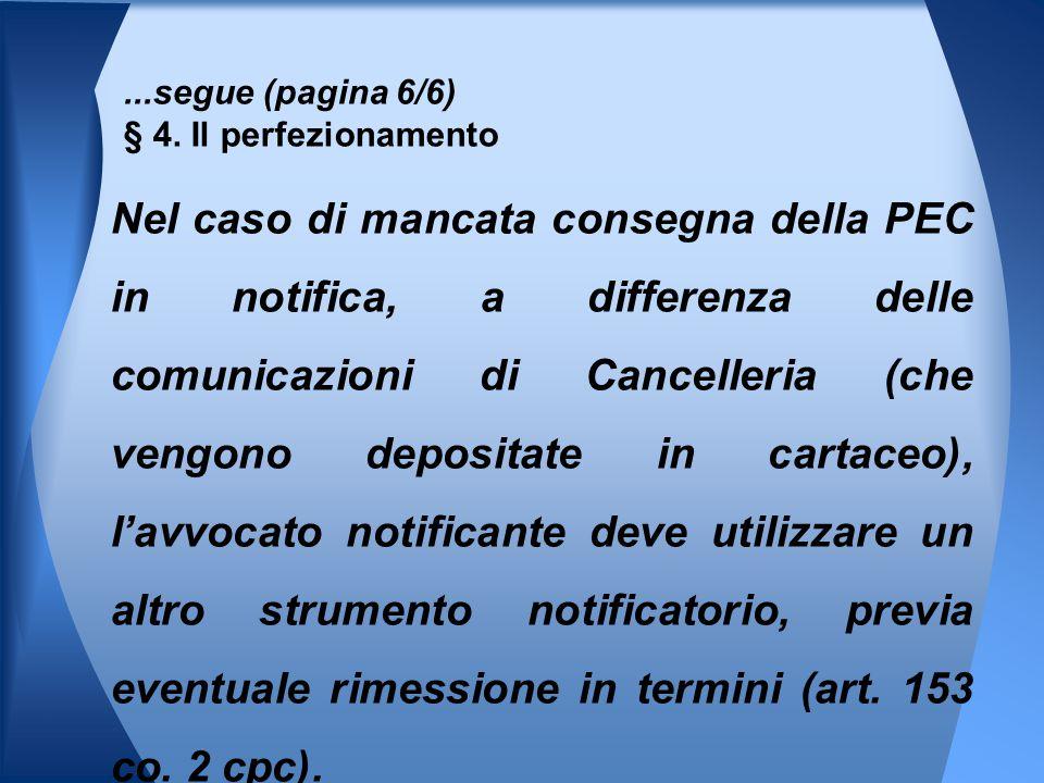 ...segue (pagina 6/6) § 4. Il perfezionamento Nel caso di mancata consegna della PEC in notifica, a differenza delle comunicazioni di Cancelleria (che
