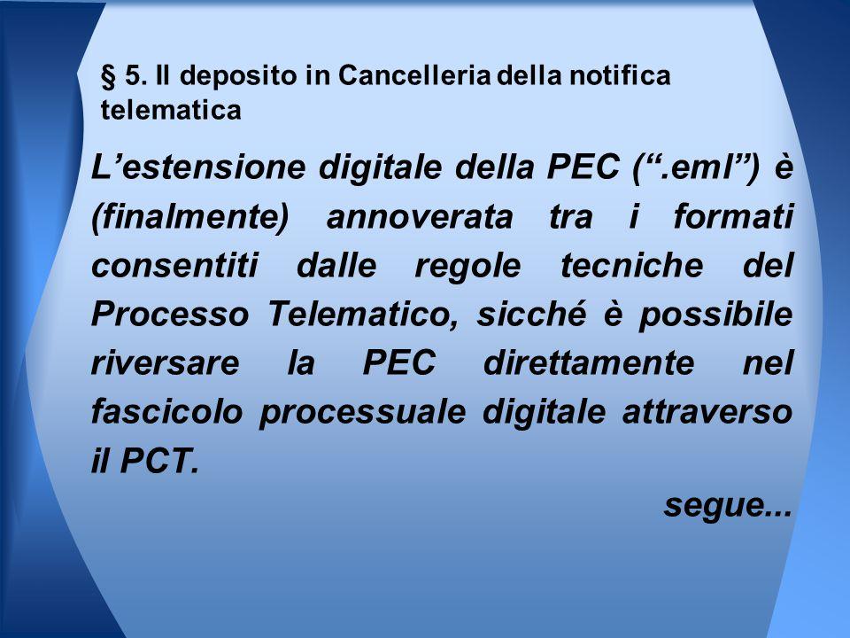 L'estensione digitale della PEC ( .eml ) è (finalmente) annoverata tra i formati consentiti dalle regole tecniche del Processo Telematico, sicché è possibile riversare la PEC direttamente nel fascicolo processuale digitale attraverso il PCT.