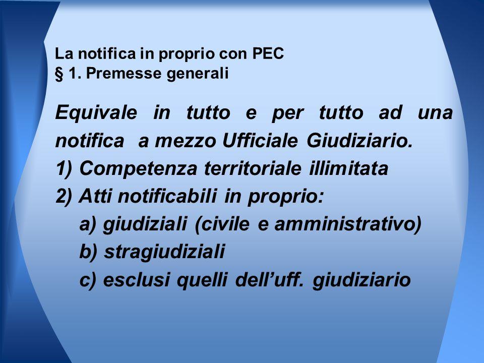 La notifica in proprio con PEC § 1. Premesse generali Equivale in tutto e per tutto ad una notifica a mezzo Ufficiale Giudiziario. 1) Competenza terri