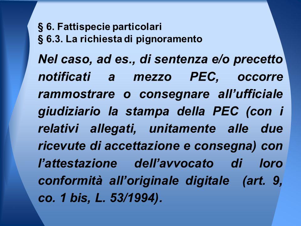 § 6. Fattispecie particolari § 6.3. La richiesta di pignoramento Nel caso, ad es., di sentenza e/o precetto notificati a mezzo PEC, occorre rammostrar