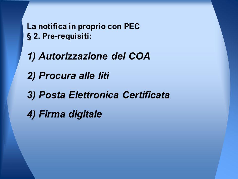 1) Autorizzazione del COA 2) Procura alle liti 3) Posta Elettronica Certificata 4) Firma digitale La notifica in proprio con PEC § 2. Pre-requisiti: