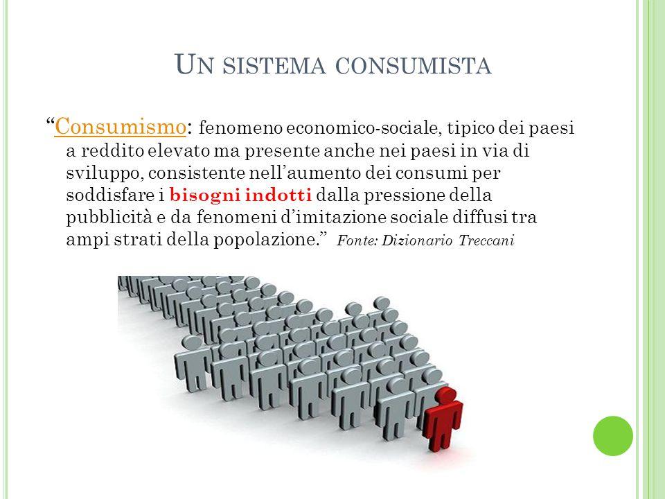 """U N SISTEMA CONSUMISTA """"Consumismo: fenomeno economico-sociale, tipico dei paesi a reddito elevato ma presente anche nei paesi in via di sviluppo, con"""