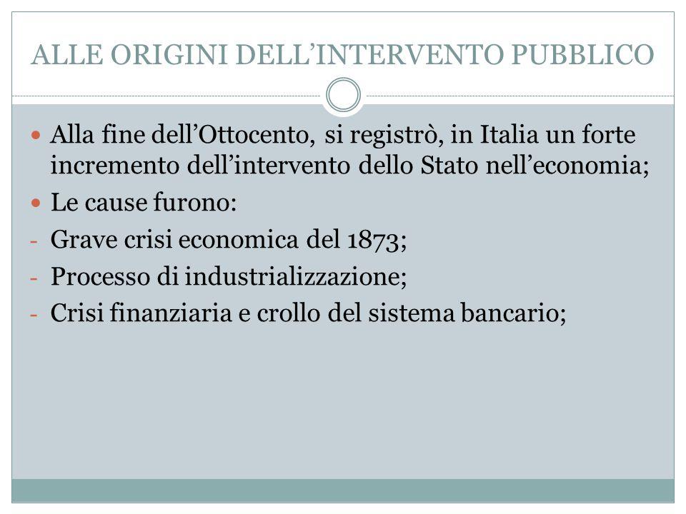 ALLE ORIGINI DELL'INTERVENTO PUBBLICO Alla fine dell'Ottocento, si registrò, in Italia un forte incremento dell'intervento dello Stato nell'economia;