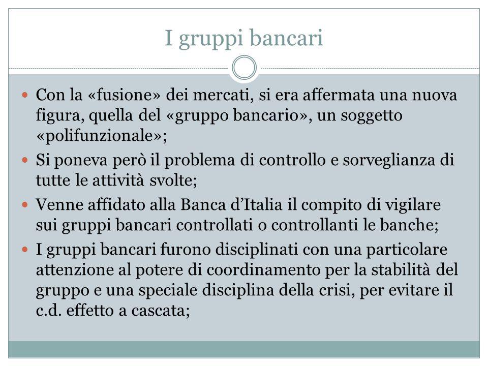 I gruppi bancari Con la «fusione» dei mercati, si era affermata una nuova figura, quella del «gruppo bancario», un soggetto «polifunzionale»; Si ponev