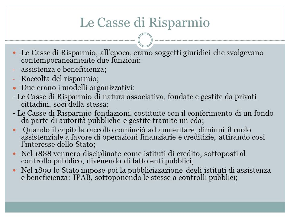 Le Casse di Risparmio Le Casse di Risparmio, all'epoca, erano soggetti giuridici che svolgevano contemporaneamente due funzioni: - assistenza e benefi