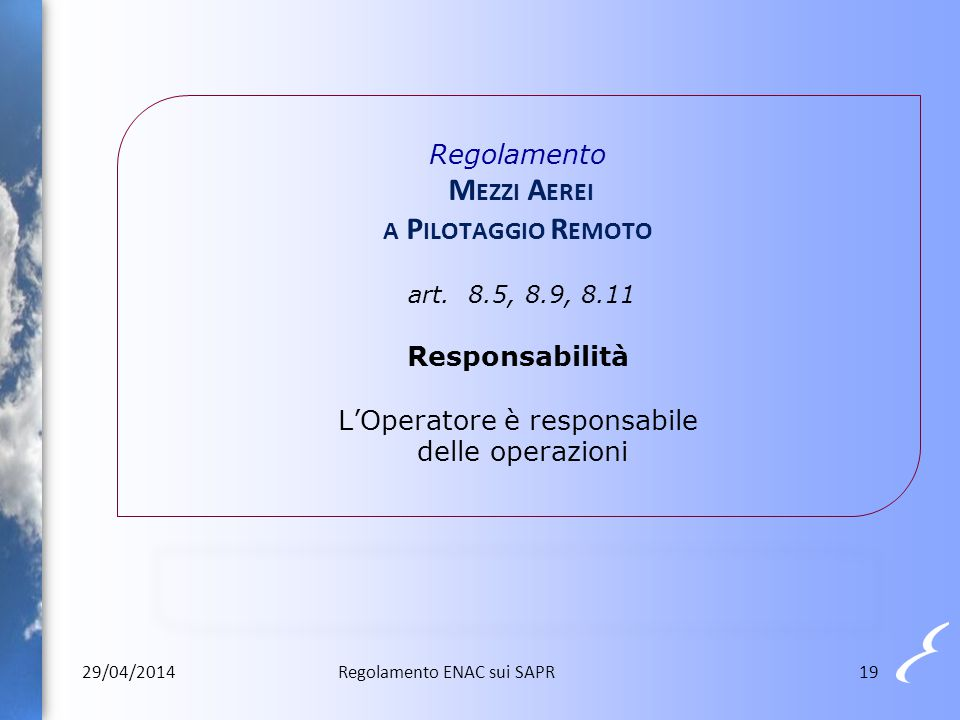 Regolamento M EZZI A EREI A P ILOTAGGIO R EMOTO art. 8.5, 8.9, 8.11 Responsabilità L'Operatore è responsabile delle operazioni 29/04/201419Regolamento