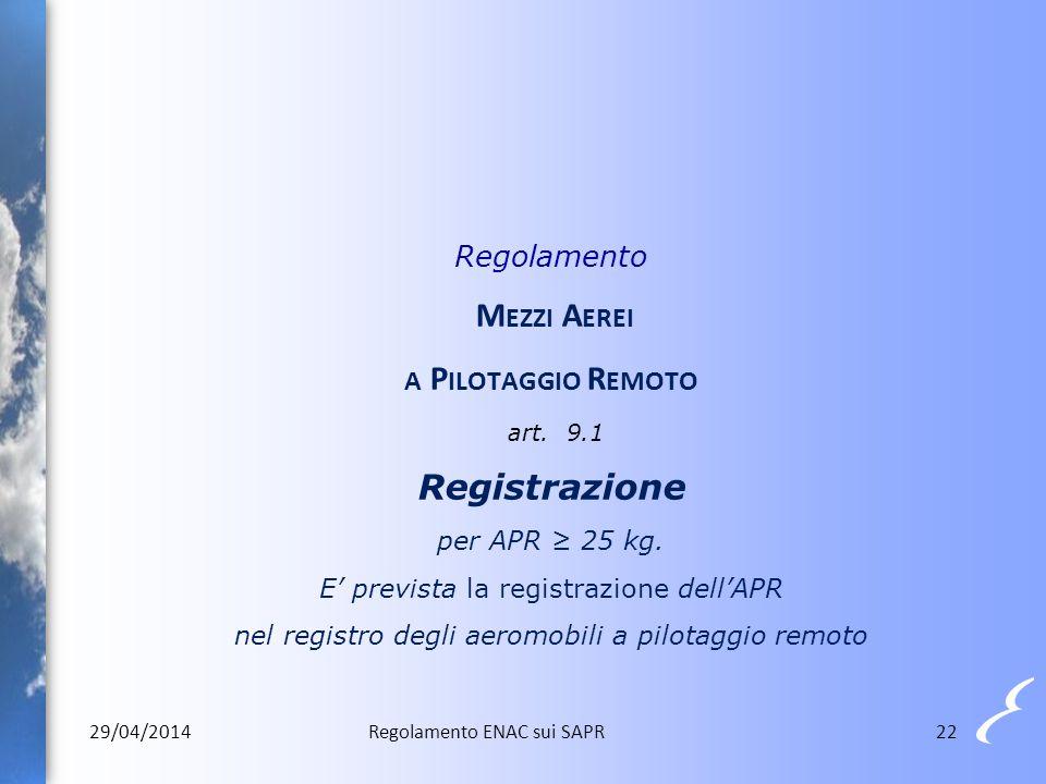22 Regolamento M EZZI A EREI A P ILOTAGGIO R EMOTO art. 9.1 Registrazione per APR ≥ 25 kg. E' prevista la registrazione dell'APR nel registro degli ae