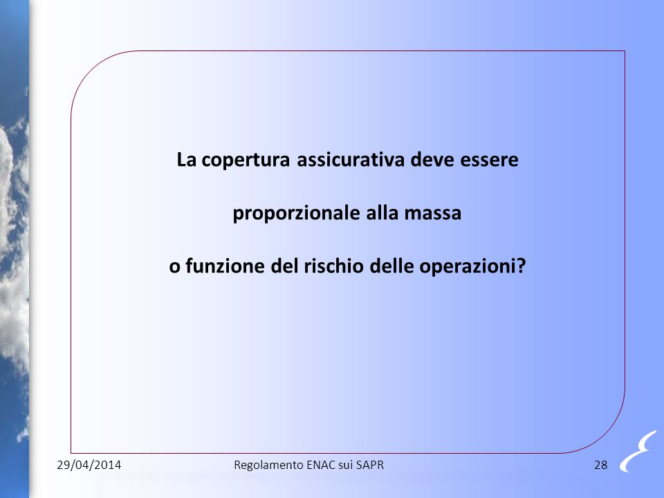 La copertura assicurativa deve essere proporzionale alla massa o funzione del rischio delle operazioni? 29/04/201428Regolamento ENAC sui SAPR