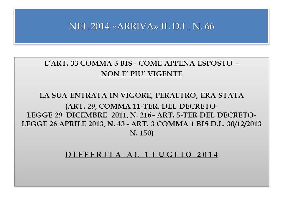 NEL 2014 «ARRIVA» IL D.L. N. 66 L'ART. 33 COMMA 3 BIS - COME APPENA ESPOSTO – NON E' PIU' VIGENTE LA SUA ENTRATA IN VIGORE, PERALTRO, ERA STATA (ART.