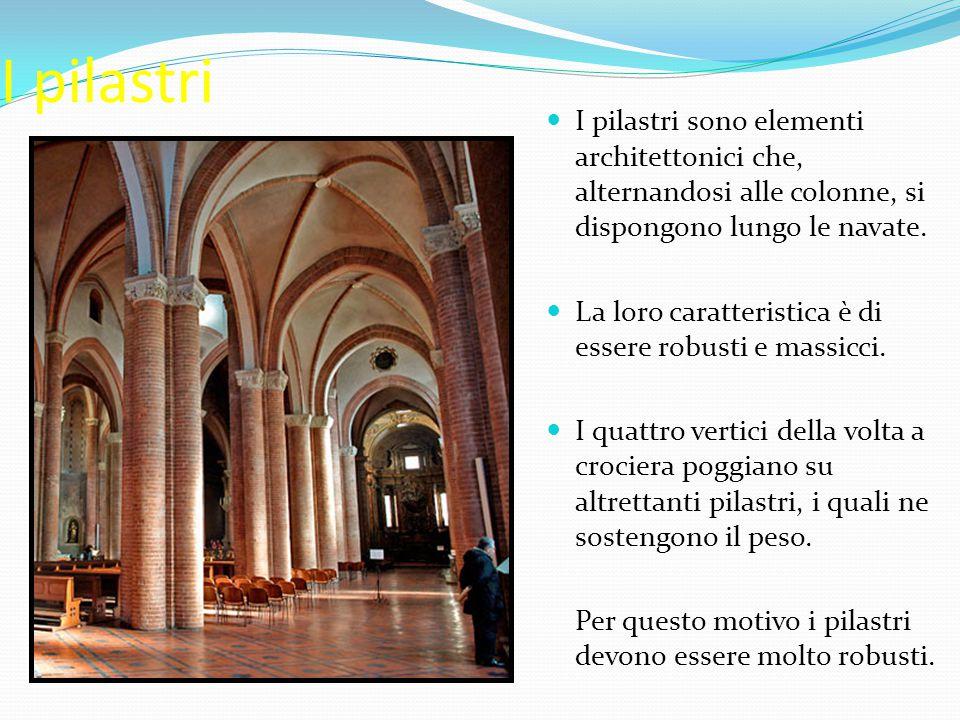 I pilastri I pilastri sono elementi architettonici che, alternandosi alle colonne, si dispongono lungo le navate. La loro caratteristica è di essere r