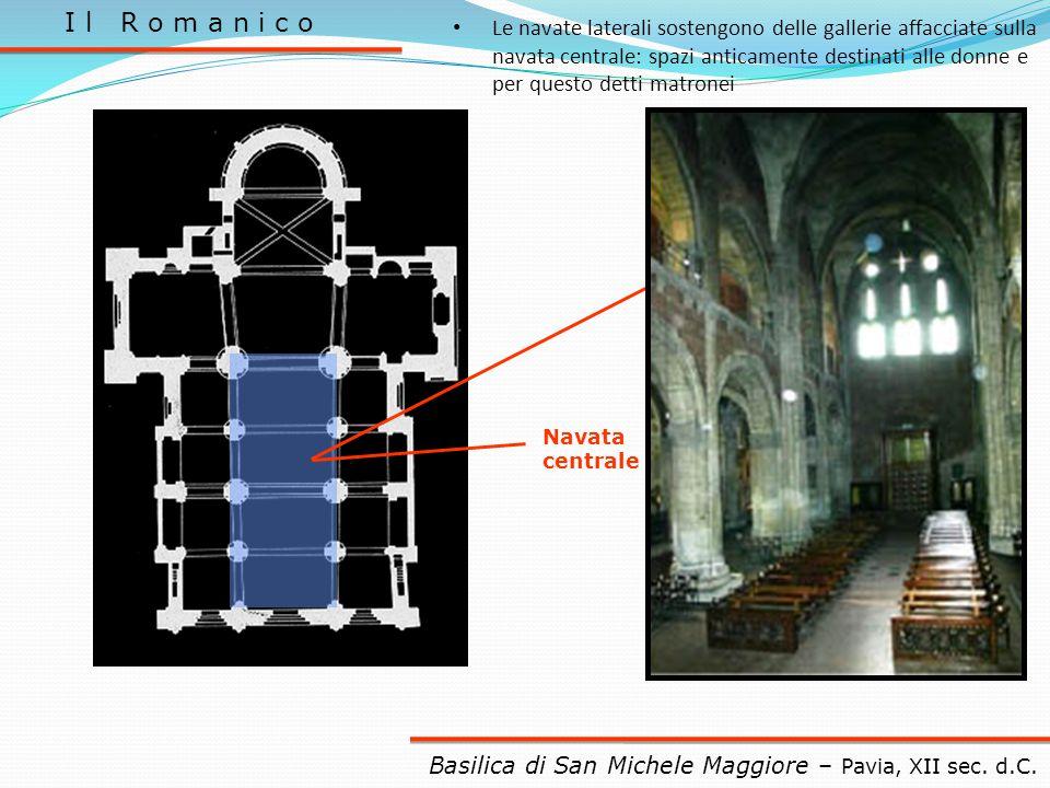 I l R o m a n i c o Navata centrale Basilica di San Michele Maggiore – Pavia, XII sec. d.C. Le navate laterali sostengono delle gallerie affacciate su