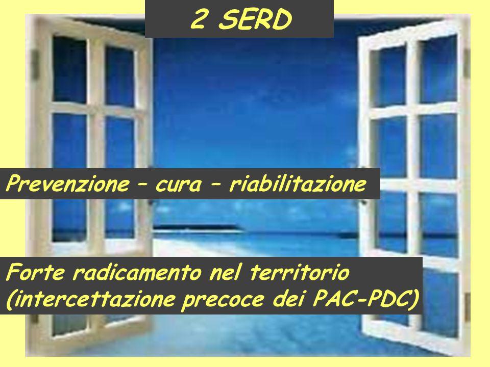 2 SERD Prevenzione – cura – riabilitazione Forte radicamento nel territorio (intercettazione precoce dei PAC-PDC)