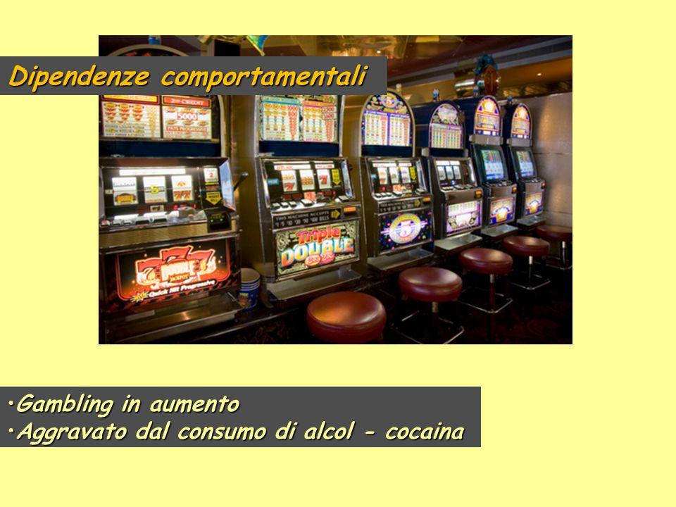 Dipendenze comportamentali Gambling in aumentoGambling in aumento Aggravato dal consumo di alcol - cocainaAggravato dal consumo di alcol - cocaina