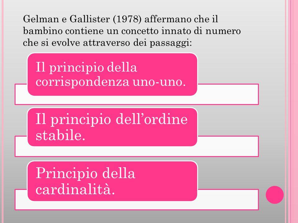 Il principio della corrispondenza uno-uno. Il principio dell'ordine stabile. Principio della cardinalità. Gelman e Gallister (1978) affermano che il b