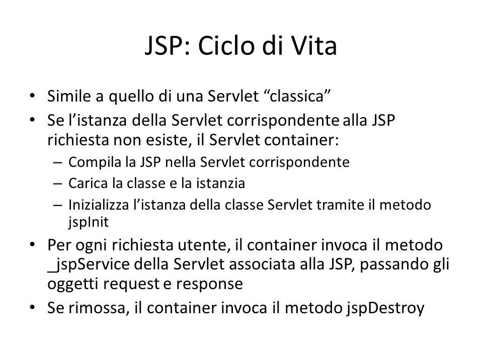 JSP: Ciclo di Vita Simile a quello di una Servlet classica Se l'istanza della Servlet corrispondente alla JSP richiesta non esiste, il Servlet container: – Compila la JSP nella Servlet corrispondente – Carica la classe e la istanzia – Inizializza l'istanza della classe Servlet tramite il metodo jspInit Per ogni richiesta utente, il container invoca il metodo _jspService della Servlet associata alla JSP, passando gli oggetti request e response Se rimossa, il container invoca il metodo jspDestroy