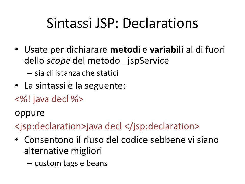 Sintassi JSP: Declarations Usate per dichiarare metodi e variabili al di fuori dello scope del metodo _jspService – sia di istanza che statici La sintassi è la seguente: oppure java decl Consentono il riuso del codice sebbene vi siano alternative migliori – custom tags e beans