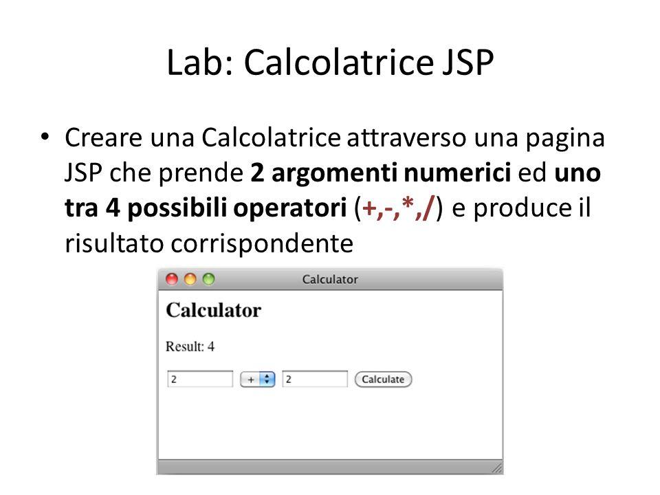 Lab: Calcolatrice JSP Creare una Calcolatrice attraverso una pagina JSP che prende 2 argomenti numerici ed uno tra 4 possibili operatori (+,-,*,/) e produce il risultato corrispondente